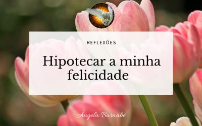 Hipotecar a minha felicidade – Reflexões